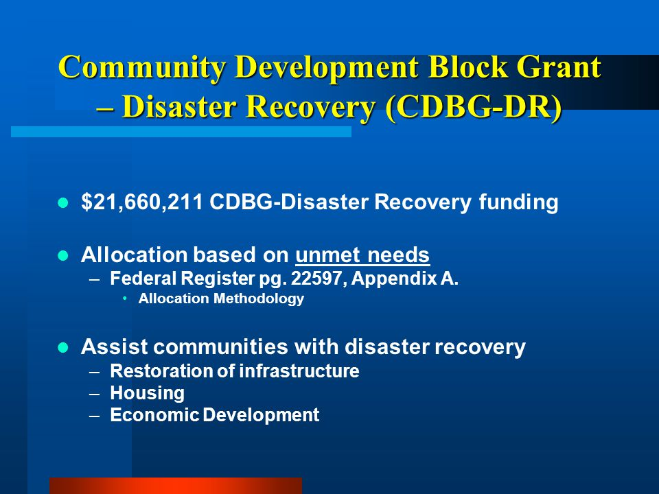 Community Development Block Grant – Disaster Recovery (CDBG-DR) HUD's methods for estimating unmet needs –Businesses –Infrastructure –Housing Data sources –FEMA Individual Assistance, housing unit damage –SBA, housing repair and replacement –SBA, business real estate repair, replacement, and content loss –FEMA, Public Assistance, permanent work, federal and state cost share (75%-25%)