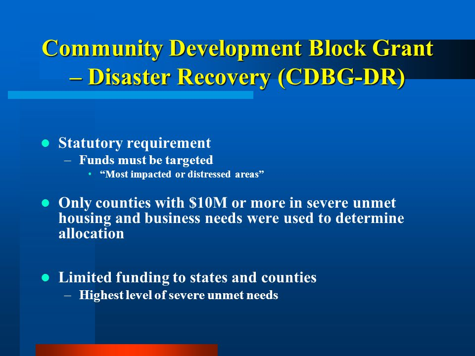 Community Development Block Grant – Disaster Recovery (CDBG-DR) 80% of allocation must be targeted to areas of greatest need –Washington and Windsor counties, and up to $4.5M in Windham counties –Vermont was granted a waiver as of July 19, 2012 to include Windham in the 80% targeting