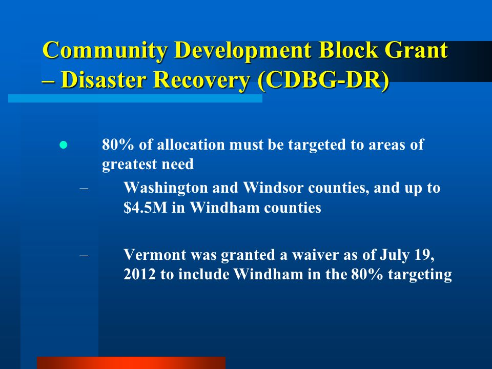 Community Development Block Grant – Disaster Recovery (CDBG-DR) Threshold Review – cont'd –Address Presidentially declared disaster DR#1995; DR#4001; DR#4022 –Eligible Activity per Federal Register –Meets a National Objective 50% of allocation - Low/Moderate Income (LMI) 50% of allocation – Urgent Need