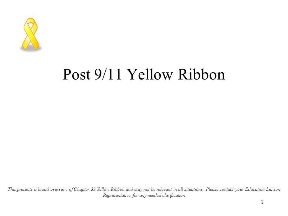 1 Post 9/11 Yellow Ribbon This presents a broad overview of Chapter 33 Yellow Ribbon and may not be relevant in all situations.