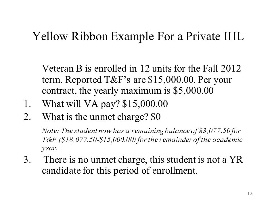 12 Yellow Ribbon Example For a Private IHL Veteran B is enrolled in 12 units for the Fall 2012 term.
