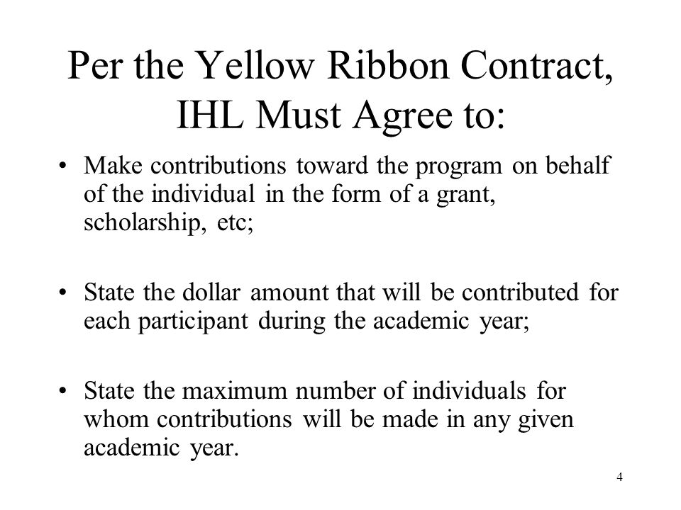 4 Per the Yellow Ribbon Contract, IHL Must Agree to: Make contributions toward the program on behalf of the individual in the form of a grant, scholarship, etc; State the dollar amount that will be contributed for each participant during the academic year; State the maximum number of individuals for whom contributions will be made in any given academic year.