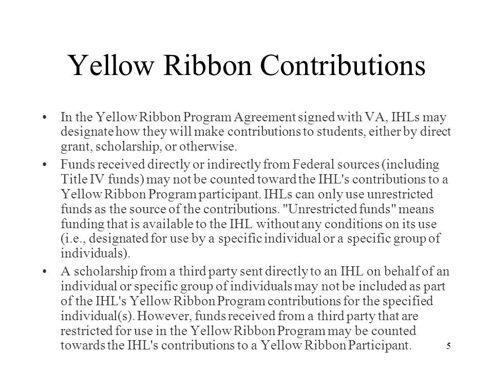 5 Yellow Ribbon Contributions In the Yellow Ribbon Program Agreement signed with VA, IHLs may designate how they will make contributions to students, either by direct grant, scholarship, or otherwise.
