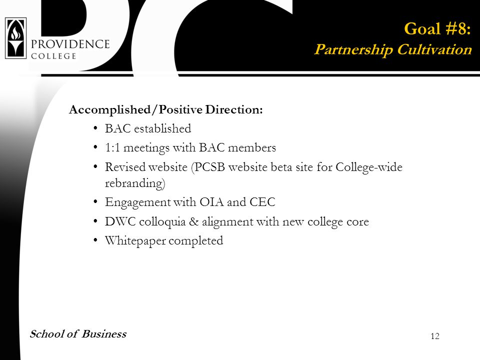 12 School of Business Accomplished/Positive Direction: BAC established 1:1 meetings with BAC members Revised website (PCSB website beta site for College-wide rebranding) Engagement with OIA and CEC DWC colloquia & alignment with new college core Whitepaper completed Goal #8: Partnership Cultivation