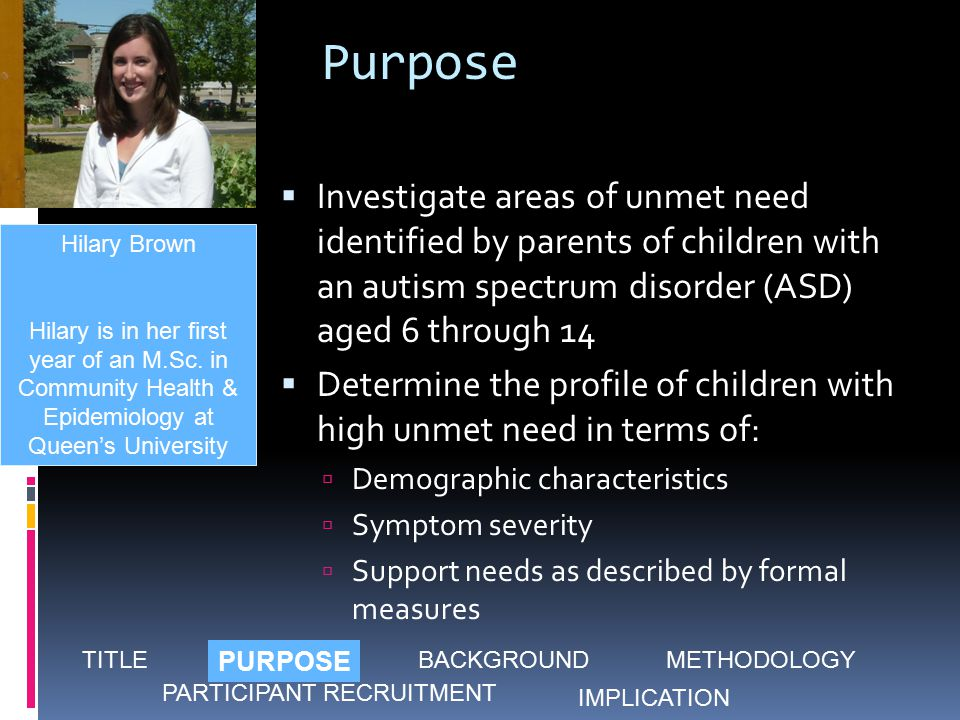 Purpose  Investigate areas of unmet need identified by parents of children with an autism spectrum disorder (ASD) aged 6 through 14  Determine the profile of children with high unmet need in terms of:  Demographic characteristics  Symptom severity  Support needs as described by formal measures Hilary Brown Hilary is in her first year of an M.Sc.