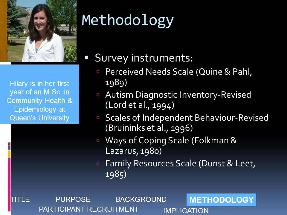 Methodology  Survey instruments:  Perceived Needs Scale (Quine & Pahl, 1989)  Autism Diagnostic Inventory-Revised (Lord et al., 1994)  Scales of Independent Behaviour-Revised (Bruininks et al., 1996)  Ways of Coping Scale (Folkman & Lazarus, 1980)  Family Resources Scale (Dunst & Leet, 1985) Hilary is in her first year of an M.Sc.