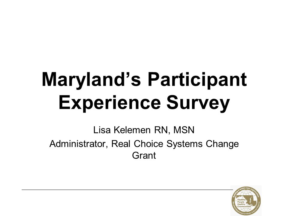 Maryland's Participant Experience Survey Lisa Kelemen RN, MSN Administrator, Real Choice Systems Change Grant
