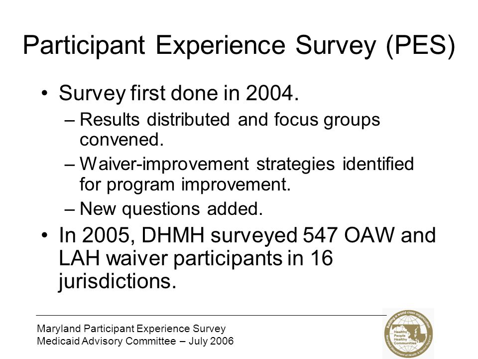 Maryland Participant Experience Survey Medicaid Advisory Committee – July 2006 Participant Experience Survey (PES) Survey first done in 2004.