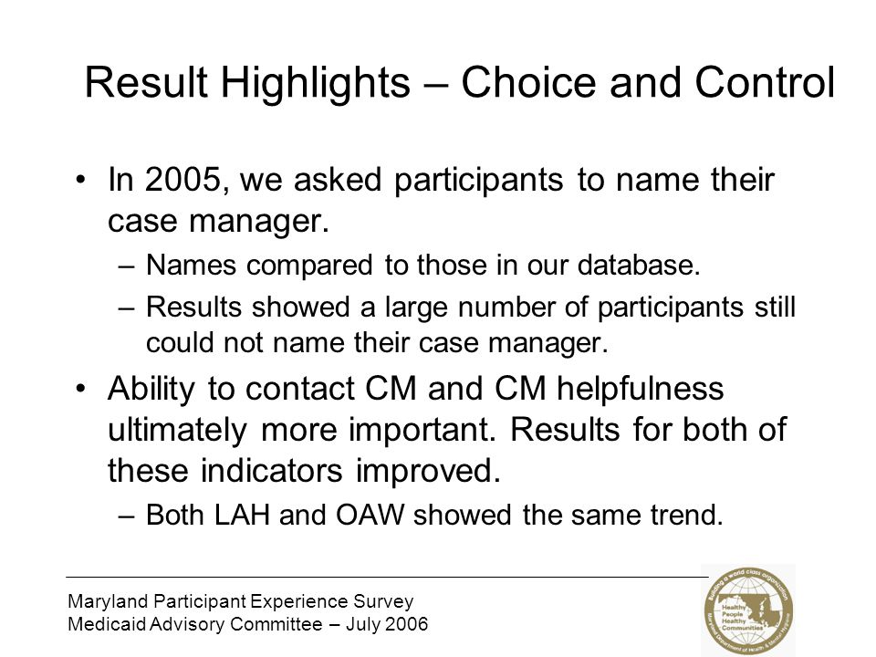 Maryland Participant Experience Survey Medicaid Advisory Committee – July 2006 Result Highlights – Respect and Dignity Three Respect and Dignity indicators improved in the Living at Home Waiver.