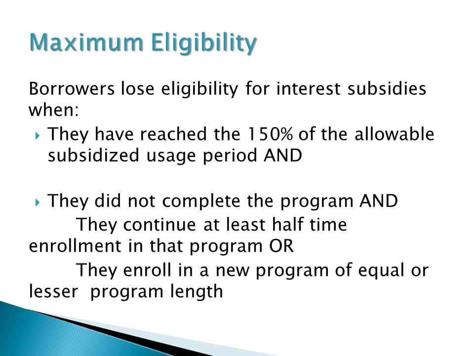 Borrowers lose eligibility for interest subsidies when:  They have reached the 150% of the allowable subsidized usage period AND  They did not complete the program AND They continue at least half time enrollment in that program OR They enroll in a new program of equal or lesser program length