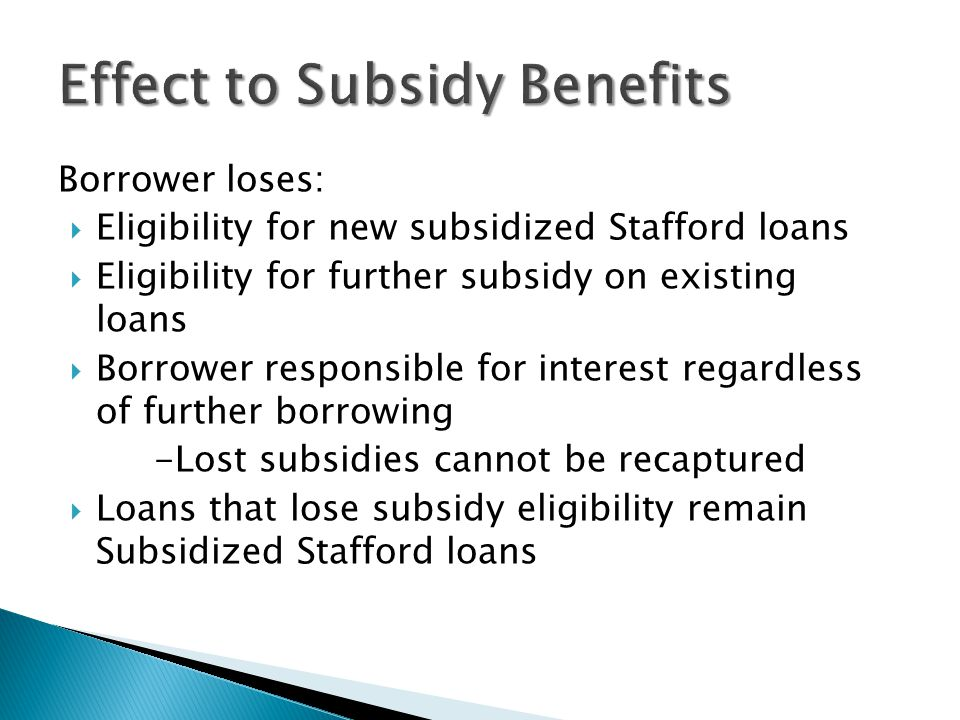 Borrower loses:  Eligibility for new subsidized Stafford loans  Eligibility for further subsidy on existing loans  Borrower responsible for interest regardless of further borrowing -Lost subsidies cannot be recaptured  Loans that lose subsidy eligibility remain Subsidized Stafford loans