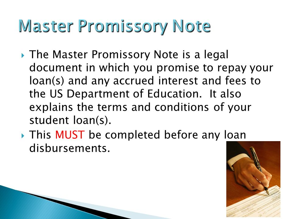 The Master Promissory Note is a legal document in which you promise to repay your loan(s) and any accrued interest and fees to the US Department of Education.
