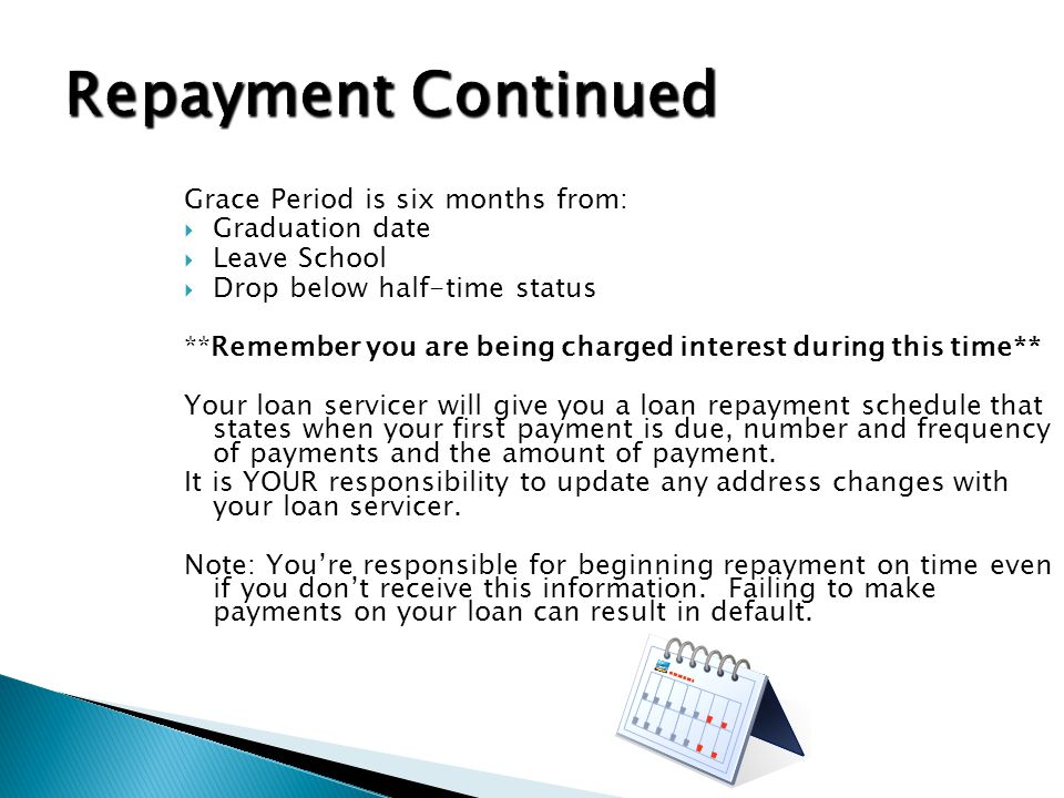 Grace Period is six months from:  Graduation date  Leave School  Drop below half-time status **Remember you are being charged interest during this time** Your loan servicer will give you a loan repayment schedule that states when your first payment is due, number and frequency of payments and the amount of payment.