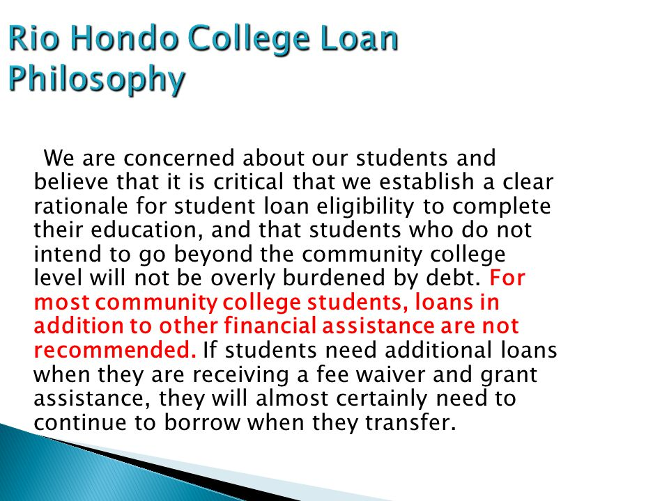 Rio Hondo College Loan Philosophy We are concerned about our students and believe that it is critical that we establish a clear rationale for student loan eligibility to complete their education, and that students who do not intend to go beyond the community college level will not be overly burdened by debt.
