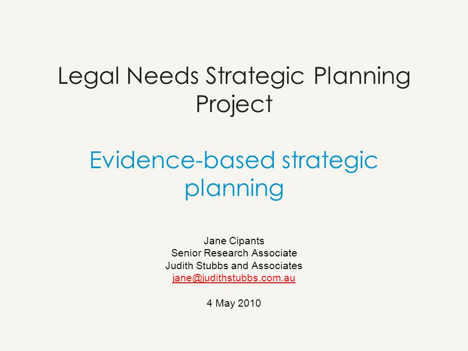 Legal Needs Strategic Planning Project Evidence-based strategic planning Jane Cipants Senior Research Associate Judith Stubbs and Associates jane@judithstubbs.com.au 4 May 2010