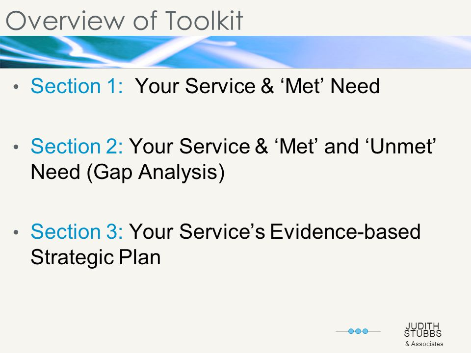 JUDITH STUBBS & Associates Overview of Toolkit Section 1: Your Service & 'Met' Need Section 2: Your Service & 'Met' and 'Unmet' Need (Gap Analysis) Section 3: Your Service's Evidence-based Strategic Plan