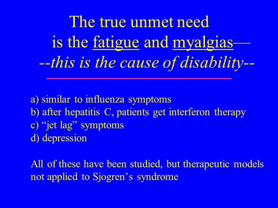 The true unmet need is the fatigue and myalgias— --this is the cause of disability-- a) similar to influenza symptoms b) after hepatitis C, patients get interferon therapy c) jet lag symptoms d) depression All of these have been studied, but therapeutic models not applied to Sjogren's syndrome