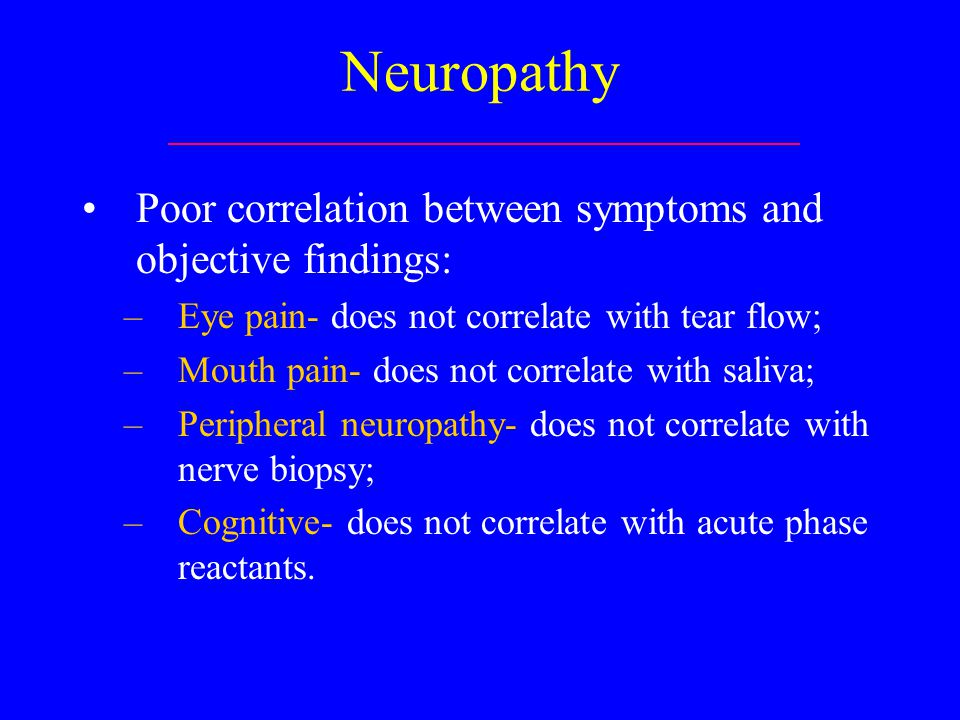 Neuropathy Poor correlation between symptoms and objective findings: –Eye pain- does not correlate with tear flow; –Mouth pain- does not correlate with saliva; –Peripheral neuropathy- does not correlate with nerve biopsy; –Cognitive- does not correlate with acute phase reactants.