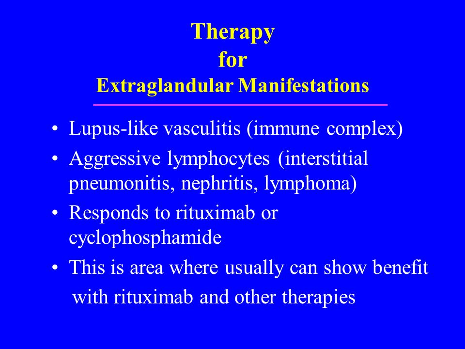 Therapy for Extraglandular Manifestations Lupus-like vasculitis (immune complex) Aggressive lymphocytes (interstitial pneumonitis, nephritis, lymphoma) Responds to rituximab or cyclophosphamide This is area where usually can show benefit with rituximab and other therapies
