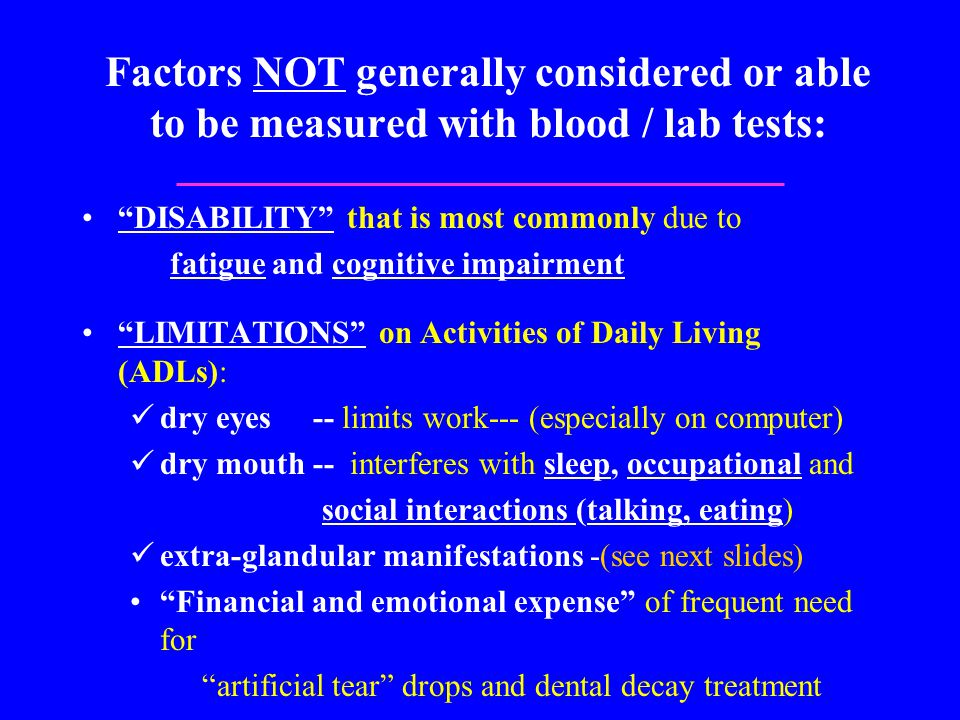 Factors NOT generally considered or able to be measured with blood / lab tests: DISABILITY that is most commonly due to fatigue and cognitive impairment LIMITATIONS on Activities of Daily Living (ADLs): dry eyes -- limits work--- (especially on computer) dry mouth -- interferes with sleep, occupational and social interactions (talking, eating) extra-glandular manifestations -(see next slides) Financial and emotional expense of frequent need for artificial tear drops and dental decay treatment