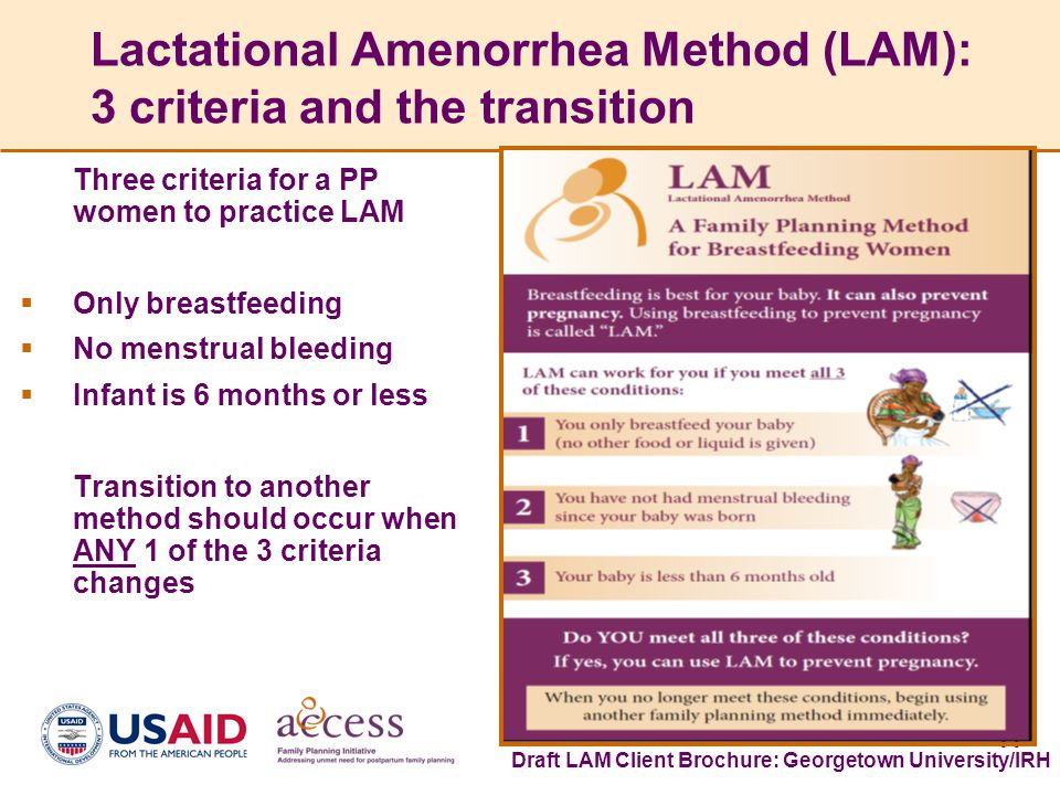11 Lactational Amenorrhea Method (LAM): 3 criteria and the transition Three criteria for a PP women to practice LAM  Only breastfeeding  No menstrual bleeding  Infant is 6 months or less Transition to another method should occur when ANY 1 of the 3 criteria changes Draft LAM Client Brochure: Georgetown University/IRH