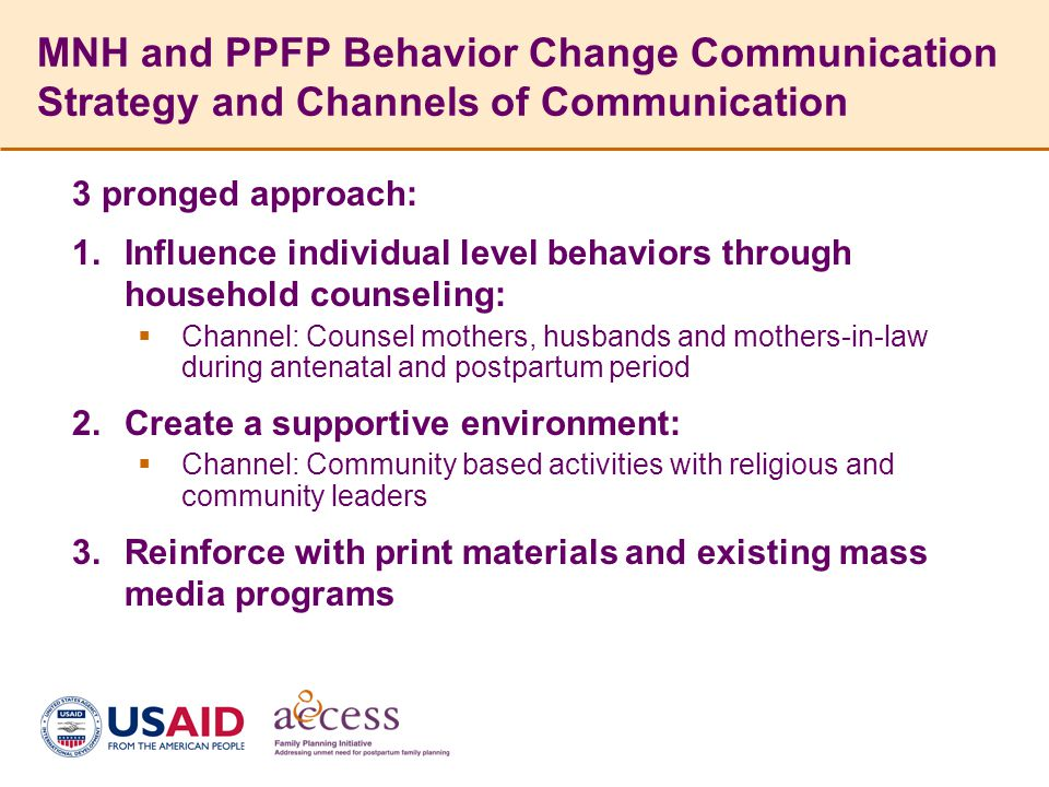 MNH and PPFP Behavior Change Communication Strategy and Channels of Communication 3 pronged approach:  Influence individual level behaviors through household counseling:  Channel: Counsel mothers, husbands and mothers-in-law during antenatal and postpartum period  Create a supportive environment:  Channel: Community based activities with religious and community leaders  Reinforce with print materials and existing mass media programs