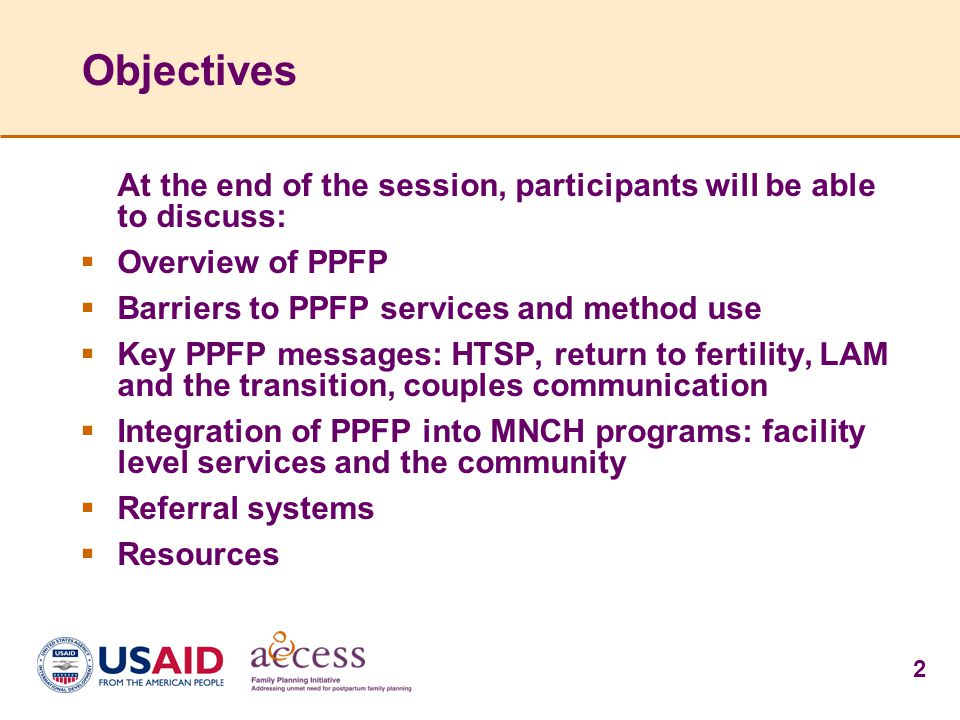2 Objectives At the end of the session, participants will be able to discuss:  Overview of PPFP  Barriers to PPFP services and method use  Key PPFP messages: HTSP, return to fertility, LAM and the transition, couples communication  Integration of PPFP into MNCH programs: facility level services and the community  Referral systems  Resources
