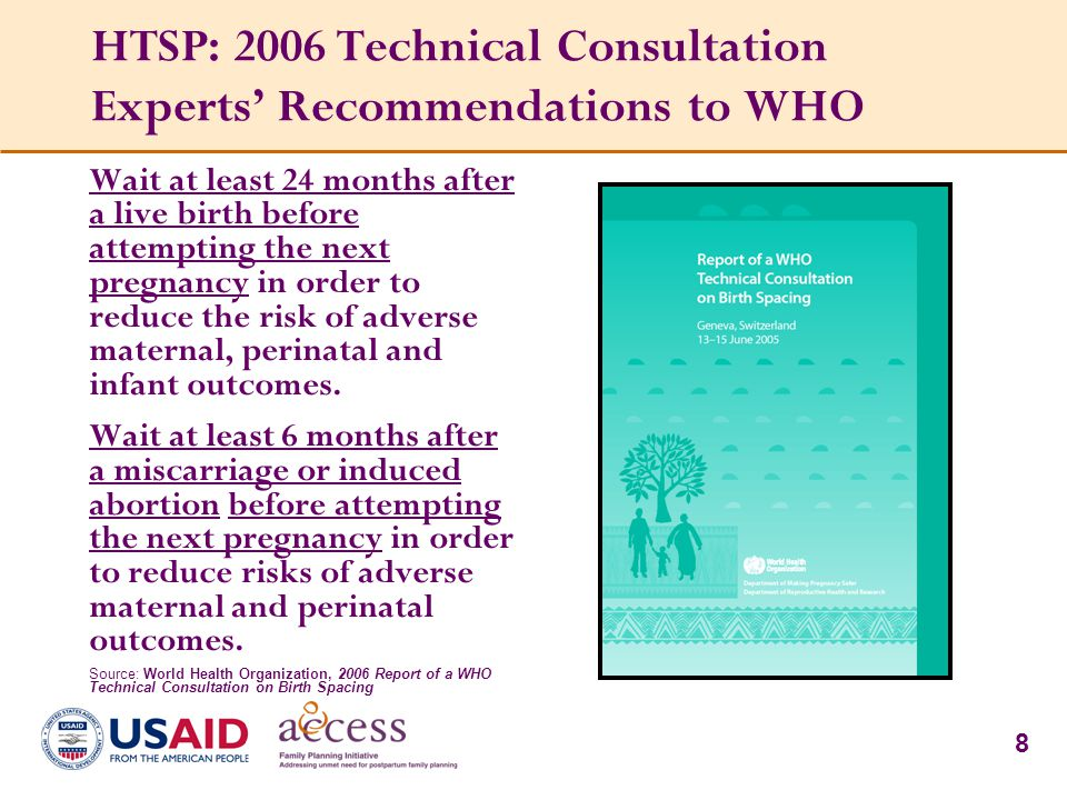 8 HTSP: 2006 Technical Consultation Experts' Recommendations to WHO Wait at least 24 months after a live birth before attempting the next pregnancy in order to reduce the risk of adverse maternal, perinatal and infant outcomes.