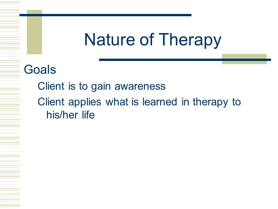 Nature of Therapy Goals Client is to gain awareness Client applies what is learned in therapy to his/her life