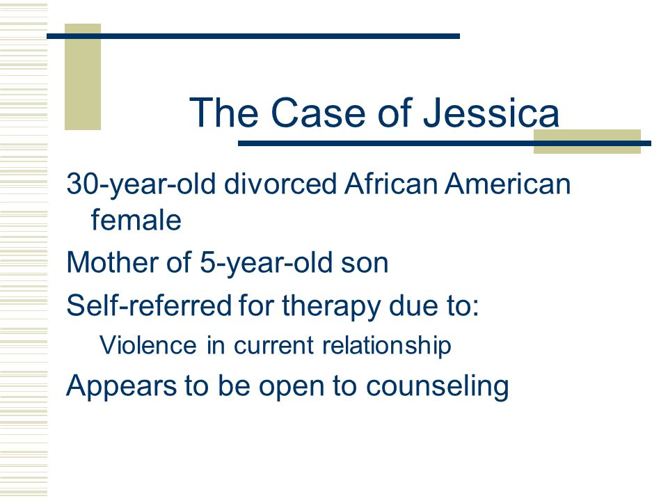 The Case of Jessica 30-year-old divorced African American female Mother of 5-year-old son Self-referred for therapy due to: Violence in current relationship Appears to be open to counseling