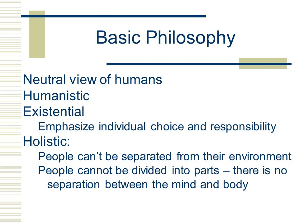Basic Philosophy Neutral view of humans Humanistic Existential Emphasize individual choice and responsibility Holistic: People can't be separated from their environment People cannot be divided into parts – there is no separation between the mind and body