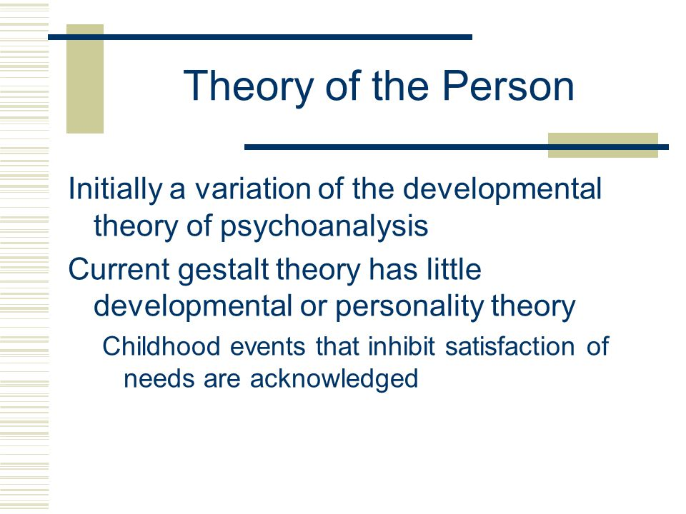 Theory of the Person Initially a variation of the developmental theory of psychoanalysis Current gestalt theory has little developmental or personality theory Childhood events that inhibit satisfaction of needs are acknowledged
