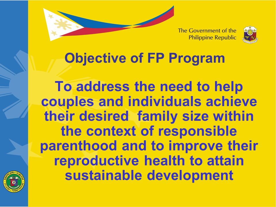 Focus service delivery to the urban & rural poor Re-establish the FP Outreach Program Strengthen FP provision in regions with high unmet need Promote frontline participation of hospitals Mainstream modern natural FP Promote Contraceptive Self Reliance Strategy Program Strategies
