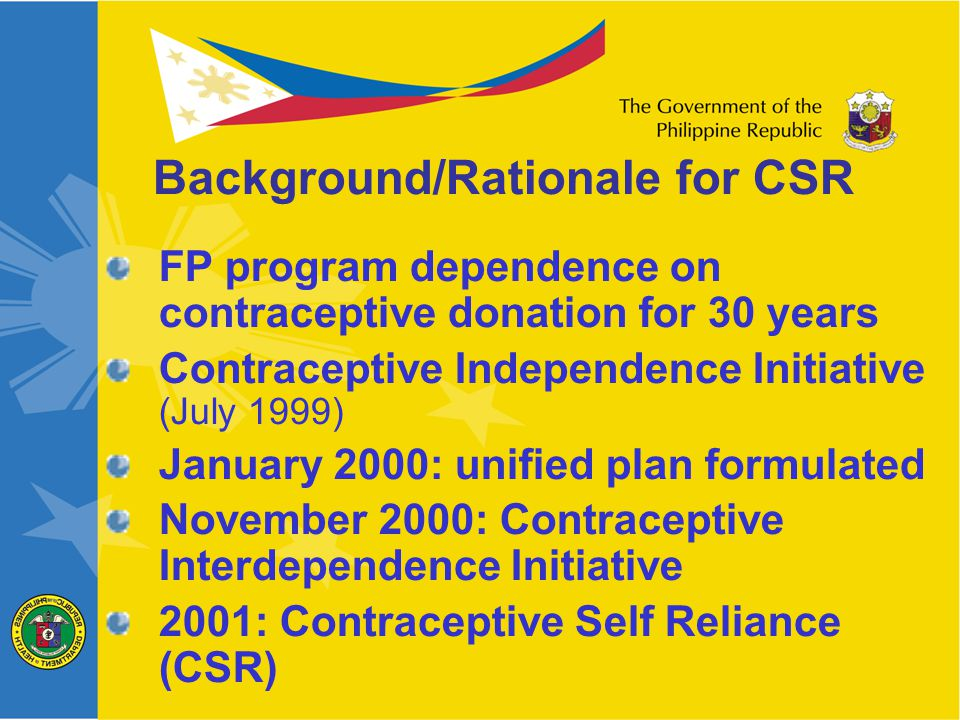 FP program dependence on contraceptive donation for 30 years Contraceptive Independence Initiative (July 1999) January 2000: unified plan formulated November 2000: Contraceptive Interdependence Initiative 2001: Contraceptive Self Reliance (CSR) Background/Rationale for CSR