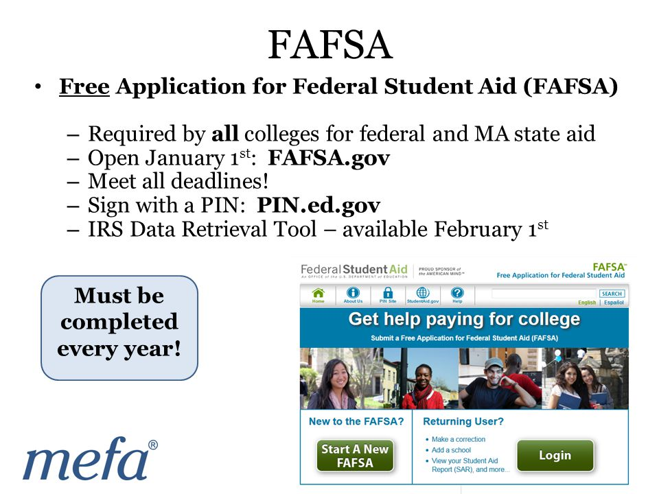 Free Application for Federal Student Aid (FAFSA) – Required by all colleges for federal and MA state aid – Open January 1 st : FAFSA.gov – Meet all deadlines.