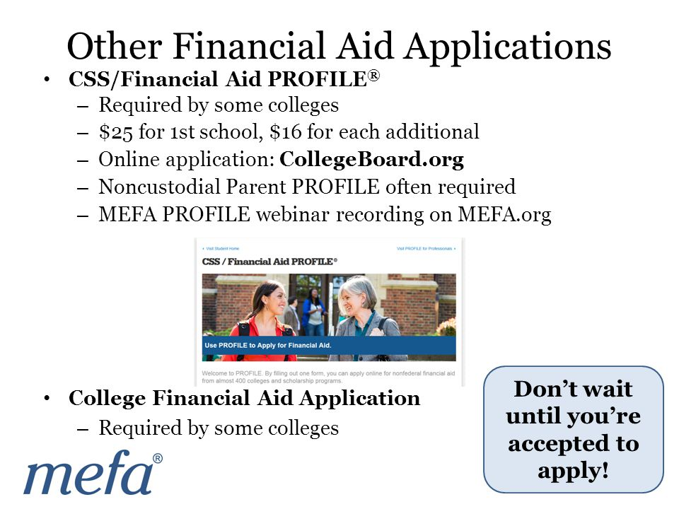 CSS/Financial Aid PROFILE ® – Required by some colleges – $25 for 1st school, $16 for each additional – Online application: CollegeBoard.org – Noncustodial Parent PROFILE often required – MEFA PROFILE webinar recording on MEFA.org College Financial Aid Application – Required by some colleges Don't wait until you're accepted to apply.