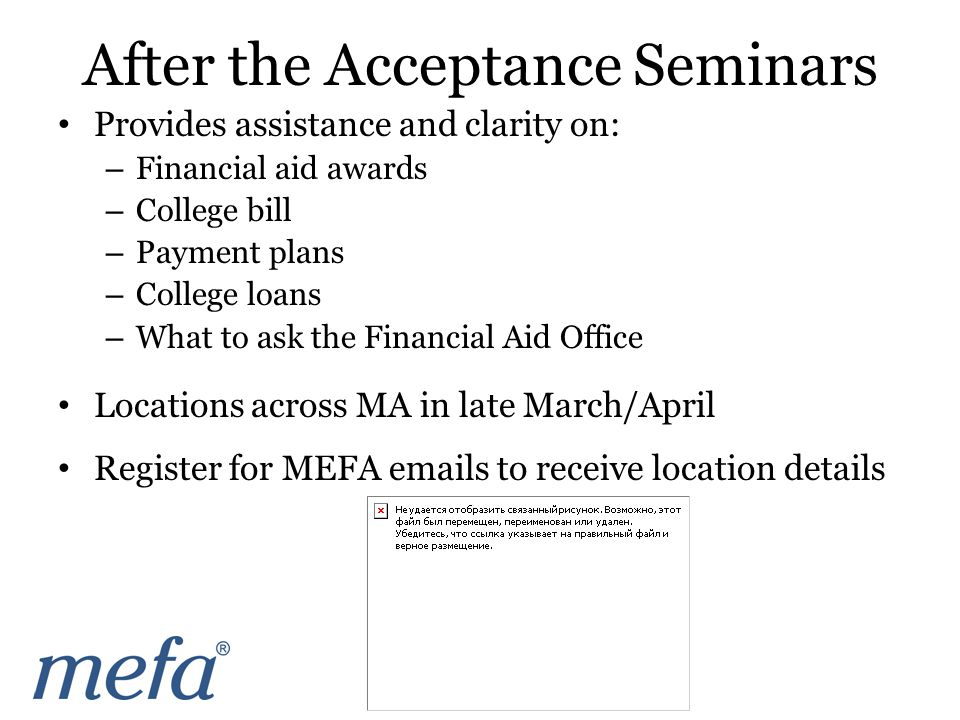 Provides assistance and clarity on: – Financial aid awards – College bill – Payment plans – College loans – What to ask the Financial Aid Office Locations across MA in late March/April Register for MEFA emails to receive location details After the Acceptance Seminars