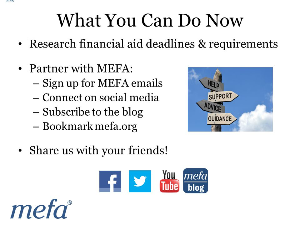 Research financial aid deadlines & requirements Partner with MEFA: – Sign up for MEFA emails – Connect on social media – Subscribe to the blog – Bookmark mefa.org Share us with your friends.