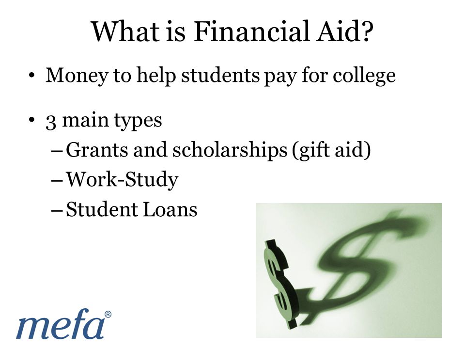 Money to help students pay for college 3 main types – Grants and scholarships (gift aid) – Work-Study – Student Loans What is Financial Aid?