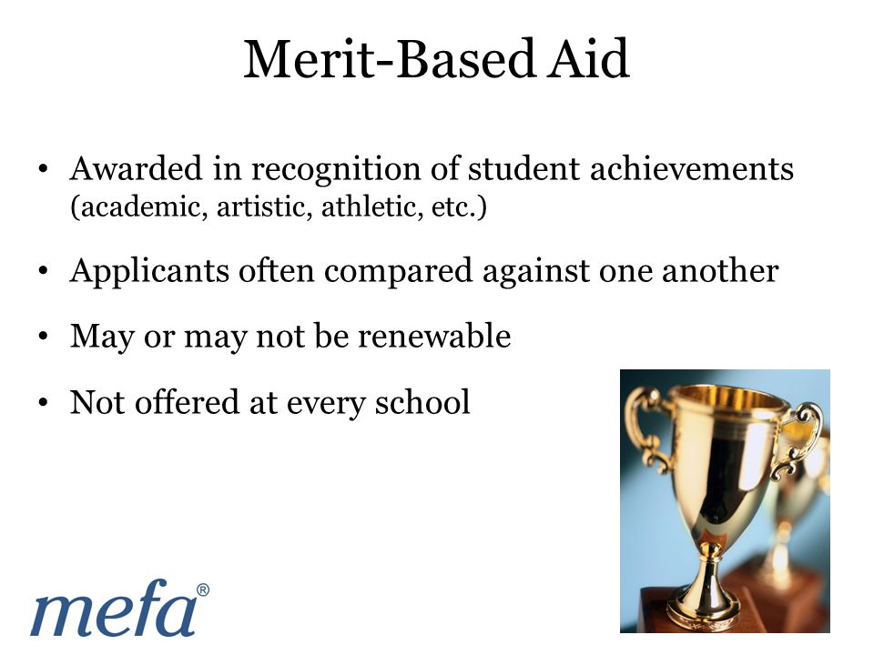 Awarded in recognition of student achievements (academic, artistic, athletic, etc.) Applicants often compared against one another May or may not be renewable Not offered at every school Merit-Based Aid