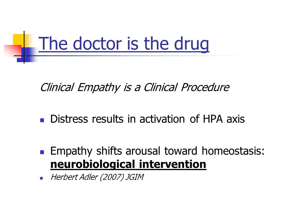 The doctor is the drug Clinical Empathy is a Clinical Procedure Distress results in activation of HPA axis Empathy shifts arousal toward homeostasis: neurobiological intervention Herbert Adler (2007) JGIM