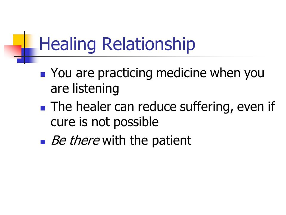 Healing Relationship You are practicing medicine when you are listening The healer can reduce suffering, even if cure is not possible Be there with the patient