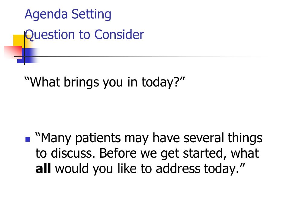 Agenda Setting Question to Consider What brings you in today Many patients may have several things to discuss.