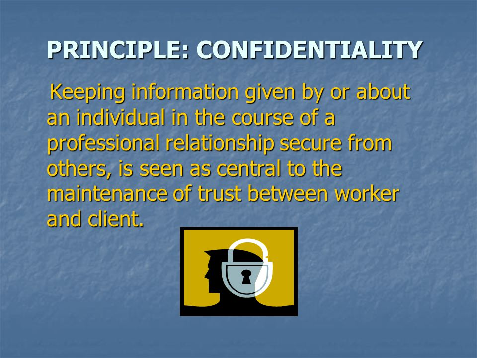 PRINCIPLE: CONFIDENTIALITY Keeping information given by or about an individual in the course of a professional relationship secure from others, is seen as central to the maintenance of trust between worker and client.