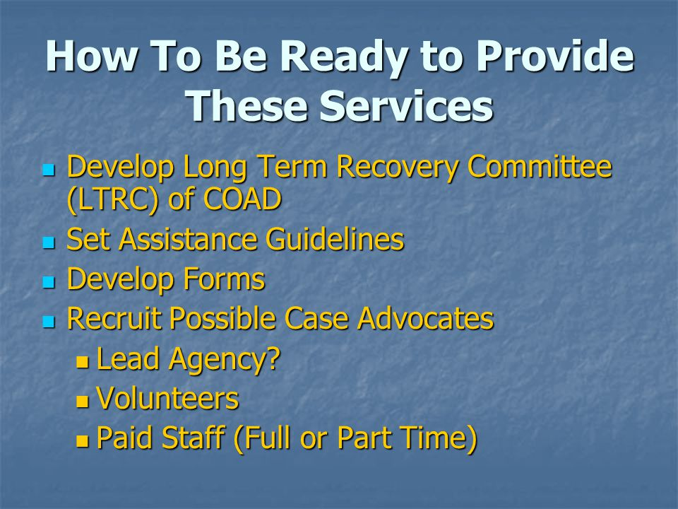 How To Be Ready to Provide These Services Develop Long Term Recovery Committee (LTRC) of COAD Develop Long Term Recovery Committee (LTRC) of COAD Set Assistance Guidelines Set Assistance Guidelines Develop Forms Develop Forms Recruit Possible Case Advocates Recruit Possible Case Advocates Lead Agency.