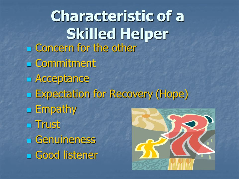 Characteristic of a Skilled Helper Concern for the other Concern for the other Commitment Commitment Acceptance Acceptance Expectation for Recovery (Hope) Expectation for Recovery (Hope) Empathy Empathy Trust Trust Genuineness Genuineness Good listener Good listener