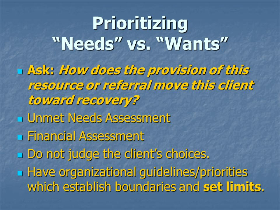 """Prioritizing """"Needs"""" vs. """"Wants"""" Ask: How does the provision of this resource or referral move this client toward recovery? Ask: How does the provisio"""
