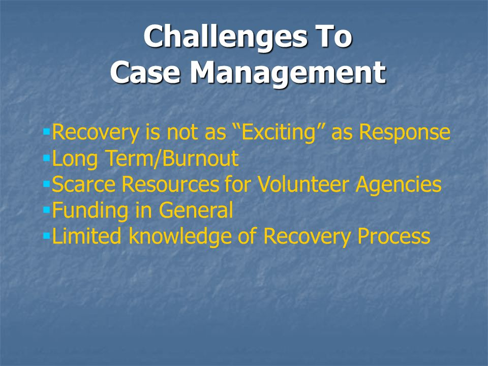 Challenges To Case Management  Recovery is not as Exciting as Response  Long Term/Burnout  Scarce Resources for Volunteer Agencies  Funding in General  Limited knowledge of Recovery Process