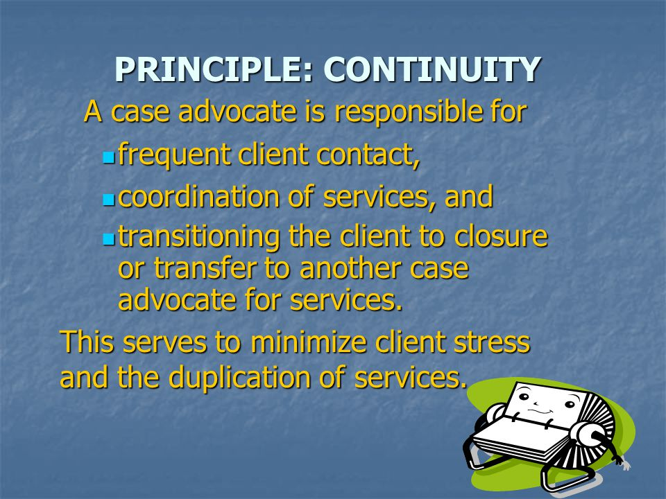 PRINCIPLE: CONTINUITY A case advocate is responsible for frequent client contact, frequent client contact, coordination of services, and coordination of services, and transitioning the client to closure or transfer to another case advocate for services.