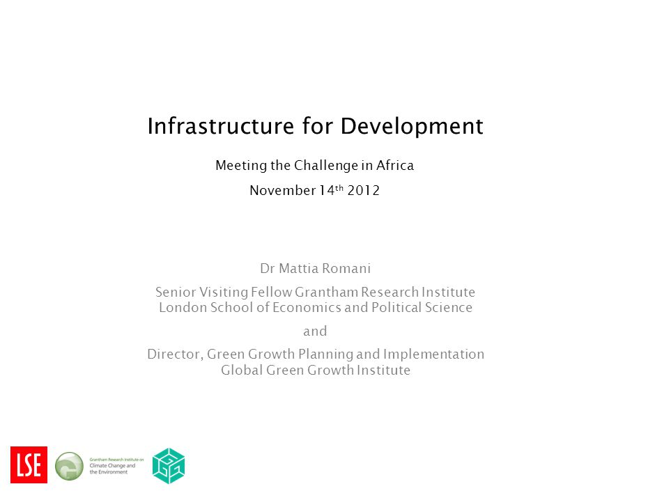 Infrastructure for Development Meeting the Challenge in Africa November 14 th 2012 Dr Mattia Romani Senior Visiting Fellow Grantham Research Institute London School of Economics and Political Science and Director, Green Growth Planning and Implementation Global Green Growth Institute